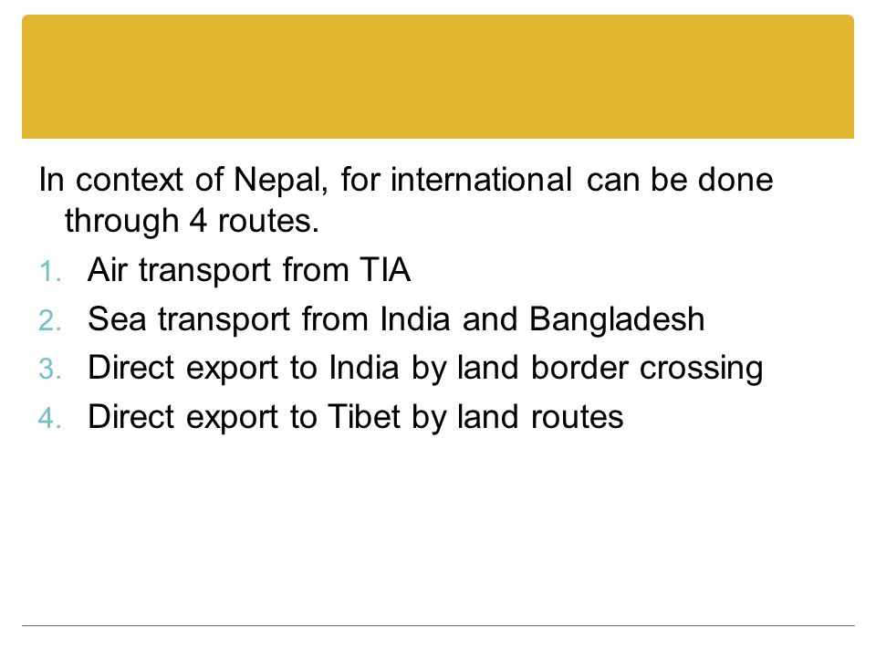 In context of Nepal, for international can be done through 4 routes. 1. Air transport from TIA 2. Sea transport from India and Bangladesh 3. Direct ex