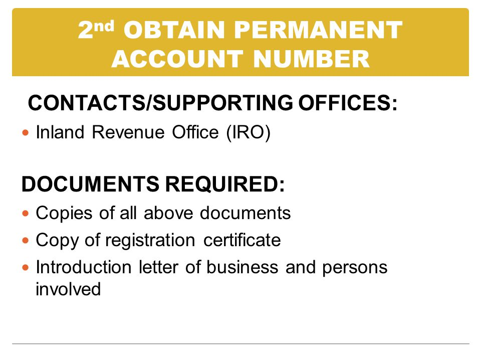 2 nd OBTAIN PERMANENT ACCOUNT NUMBER CONTACTS/SUPPORTING OFFICES: Inland Revenue Office (IRO) DOCUMENTS REQUIRED: Copies of all above documents Copy of registration certificate Introduction letter of business and persons involved