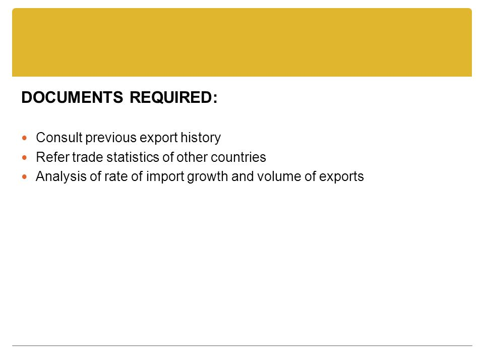 DOCUMENTS REQUIRED: Consult previous export history Refer trade statistics of other countries Analysis of rate of import growth and volume of exports