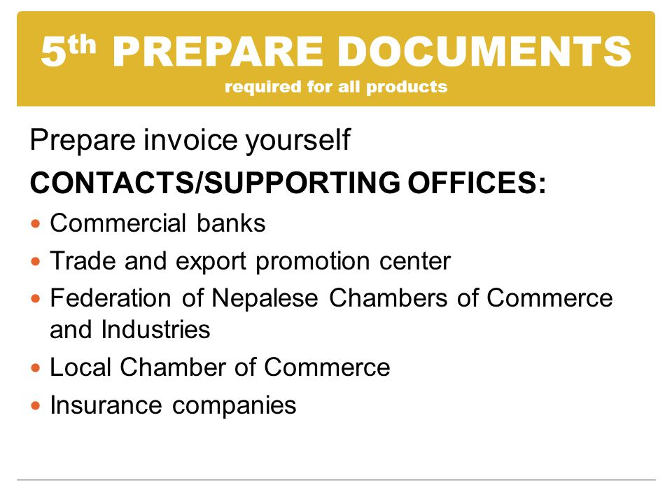 5 th PREPARE DOCUMENTS required for all products Prepare invoice yourself CONTACTS/SUPPORTING OFFICES: Commercial banks Trade and export promotion center Federation of Nepalese Chambers of Commerce and Industries Local Chamber of Commerce Insurance companies