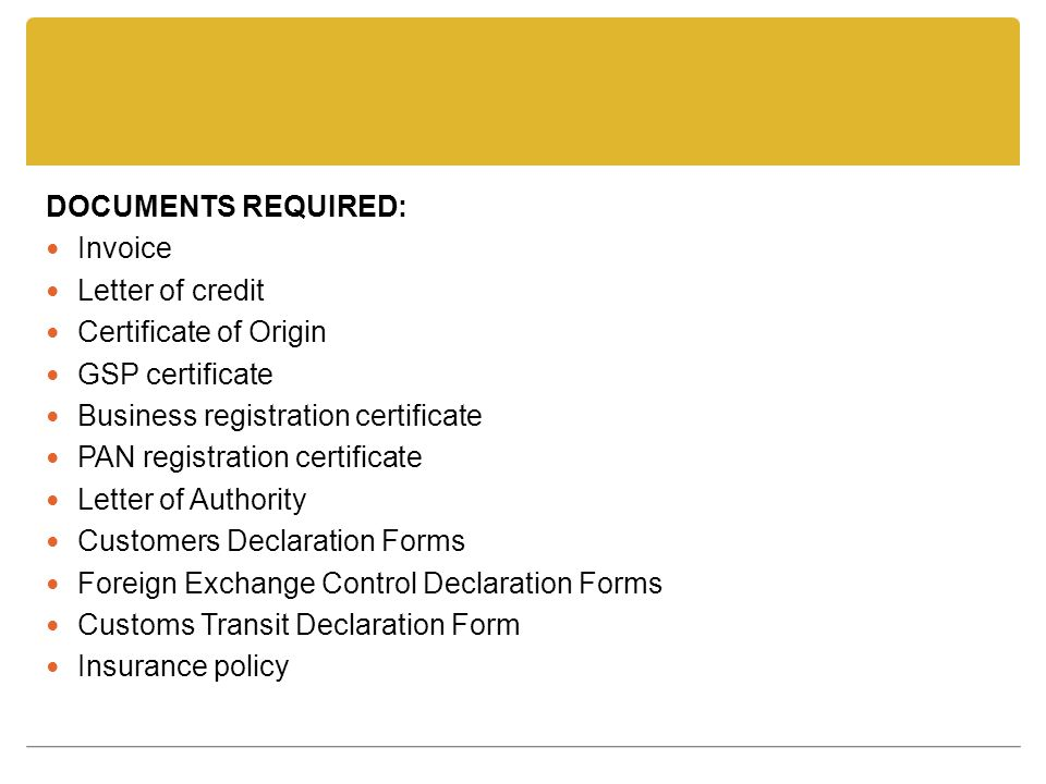 DOCUMENTS REQUIRED: Invoice Letter of credit Certificate of Origin GSP certificate Business registration certificate PAN registration certificate Lett
