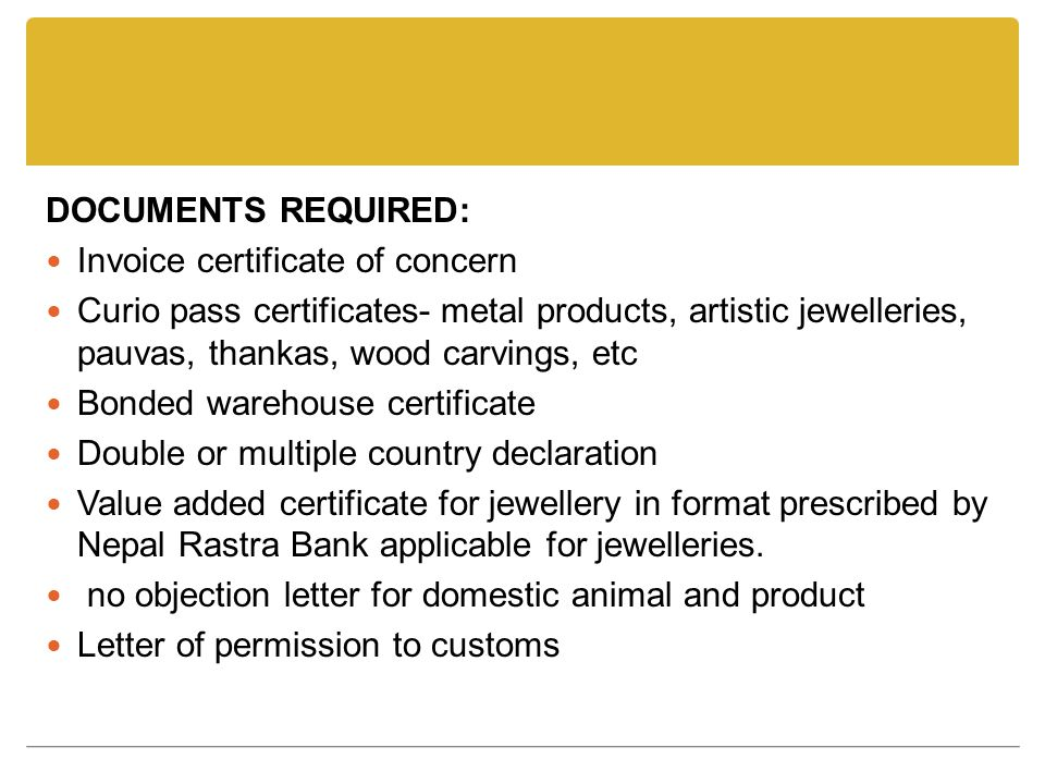 DOCUMENTS REQUIRED: Invoice certificate of concern Curio pass certificates- metal products, artistic jewelleries, pauvas, thankas, wood carvings, etc Bonded warehouse certificate Double or multiple country declaration Value added certificate for jewellery in format prescribed by Nepal Rastra Bank applicable for jewelleries.