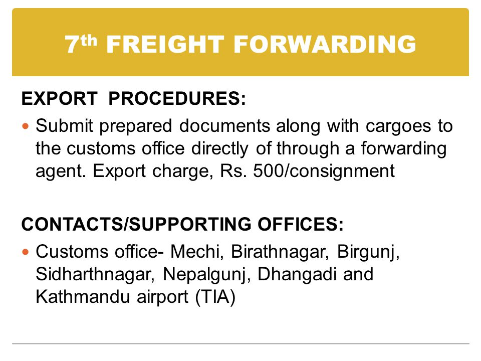 7 th FREIGHT FORWARDING EXPORT PROCEDURES: Submit prepared documents along with cargoes to the customs office directly of through a forwarding agent.