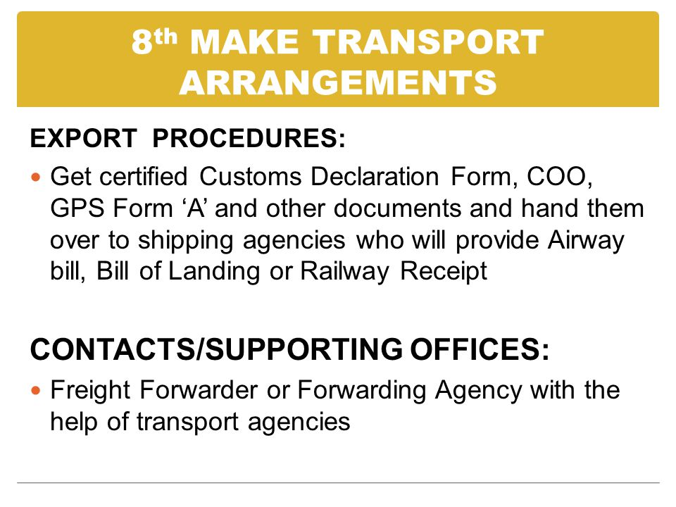 8 th MAKE TRANSPORT ARRANGEMENTS EXPORT PROCEDURES: Get certified Customs Declaration Form, COO, GPS Form A and other documents and hand them over to shipping agencies who will provide Airway bill, Bill of Landing or Railway Receipt CONTACTS/SUPPORTING OFFICES: Freight Forwarder or Forwarding Agency with the help of transport agencies