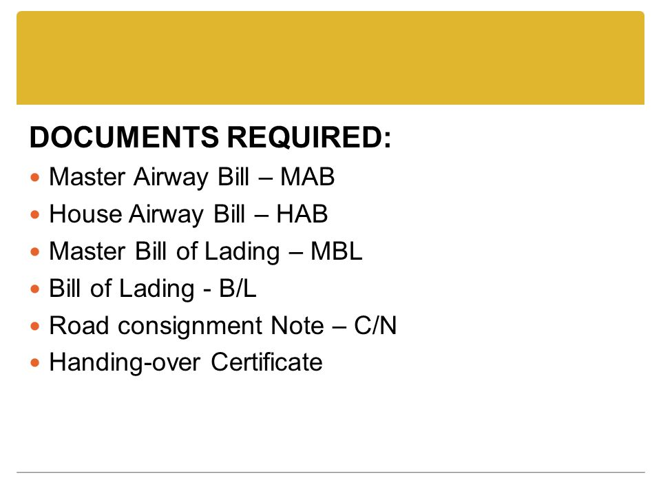 DOCUMENTS REQUIRED: Master Airway Bill – MAB House Airway Bill – HAB Master Bill of Lading – MBL Bill of Lading - B/L Road consignment Note – C/N Handing-over Certificate