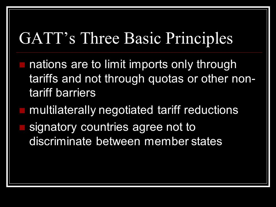 GATTs Three Basic Principles nations are to limit imports only through tariffs and not through quotas or other non- tariff barriers multilaterally negotiated tariff reductions signatory countries agree not to discriminate between member states