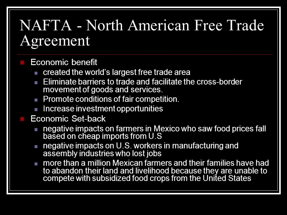 NAFTA - North American Free Trade Agreement Economic benefit created the worlds largest free trade area Eliminate barriers to trade and facilitate the cross-border movement of goods and services.