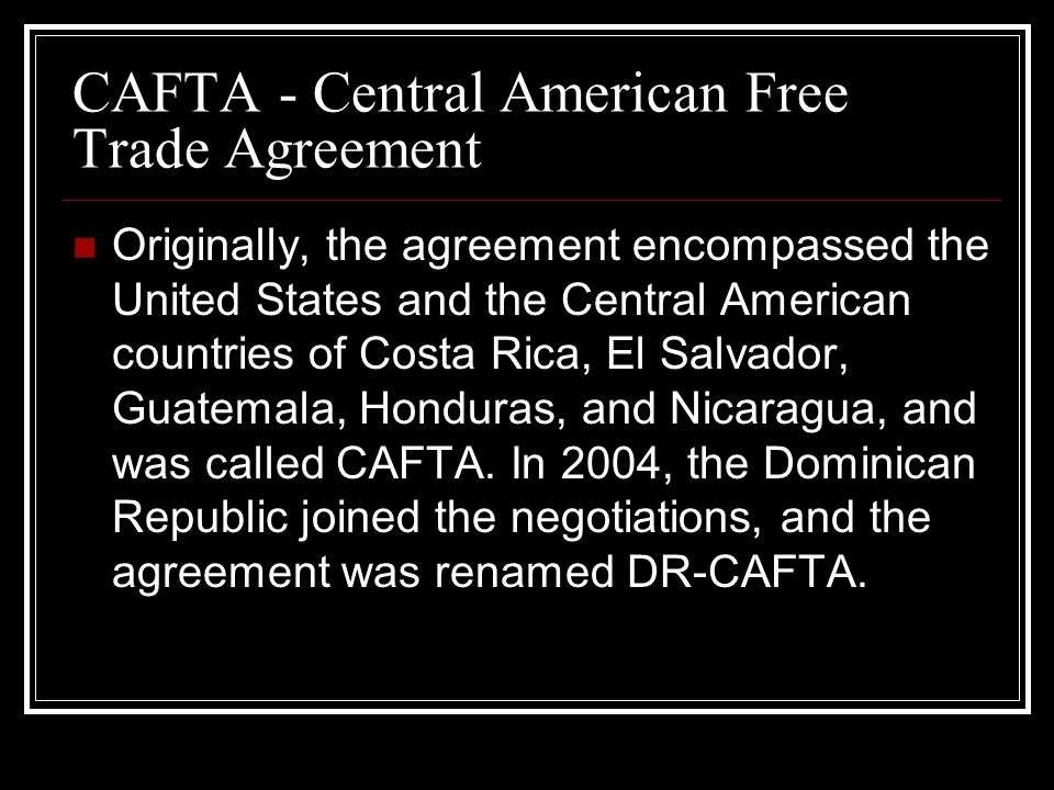 CAFTA - Central American Free Trade Agreement Originally, the agreement encompassed the United States and the Central American countries of Costa Rica, El Salvador, Guatemala, Honduras, and Nicaragua, and was called CAFTA.