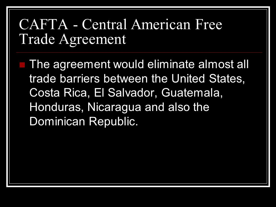 The agreement would eliminate almost all trade barriers between the United States, Costa Rica, El Salvador, Guatemala, Honduras, Nicaragua and also the Dominican Republic.