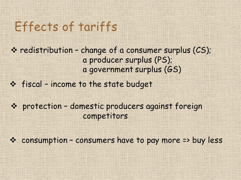 Effects of tariffs redistribution – change of a consumer surplus (CS); a producer surplus (PS); a government surplus (GS) fiscal – income to the state budget protection – domestic producers against foreign competitors consumption – consumers have to pay more => buy less