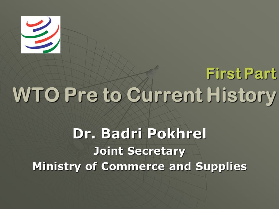 First Part WTO Pre to Current History Dr. Badri Pokhrel Joint Secretary Ministry of Commerce and Supplies