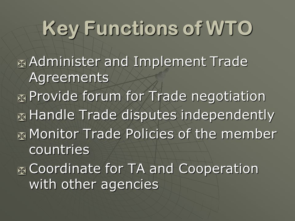 Key Functions of WTO Administer and Implement Trade Agreements Administer and Implement Trade Agreements Provide forum for Trade negotiation Provide forum for Trade negotiation Handle Trade disputes independently Handle Trade disputes independently Monitor Trade Policies of the member countries Monitor Trade Policies of the member countries Coordinate for TA and Cooperation with other agencies Coordinate for TA and Cooperation with other agencies