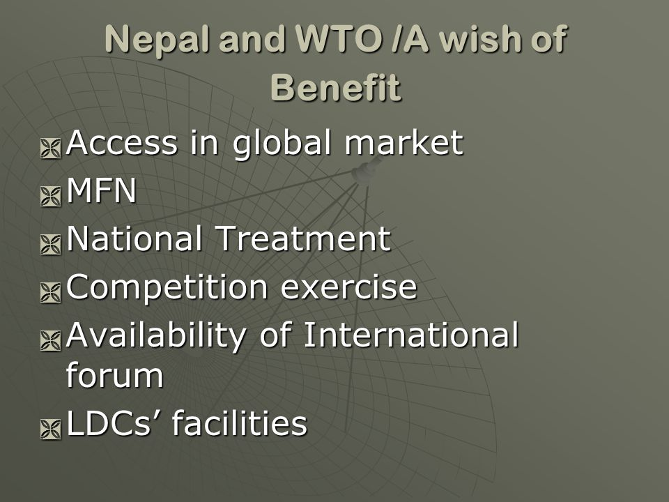Nepal and WTO /A wish of Benefit Access in global market Access in global market MFN MFN National Treatment National Treatment Competition exercise Competition exercise Availability of International forum Availability of International forum LDCs facilities LDCs facilities