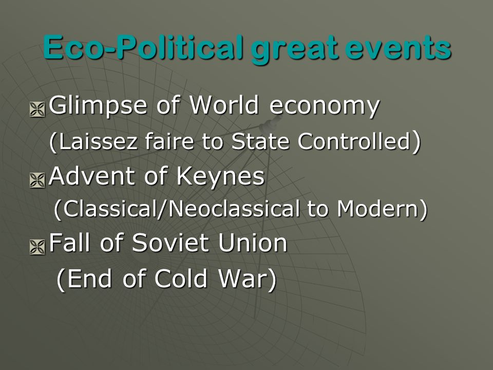 Eco-Political great events Glimpse of World economy Glimpse of World economy (Laissez faire to State Controlled ) Advent of Keynes Advent of Keynes (Classical/Neoclassical to Modern) (Classical/Neoclassical to Modern) Fall of Soviet Union Fall of Soviet Union (End of Cold War) (End of Cold War)