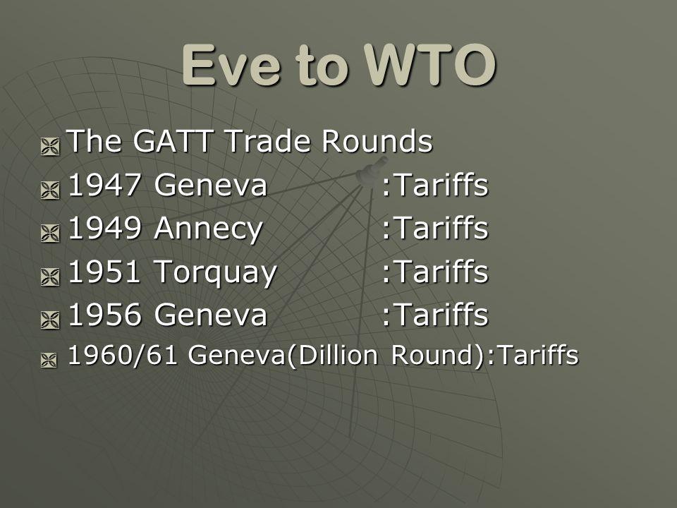 Eve to WTO The GATT Trade Rounds The GATT Trade Rounds 1947 Geneva:Tariffs 1947 Geneva:Tariffs 1949 Annecy:Tariffs 1949 Annecy:Tariffs 1951 Torquay:Ta