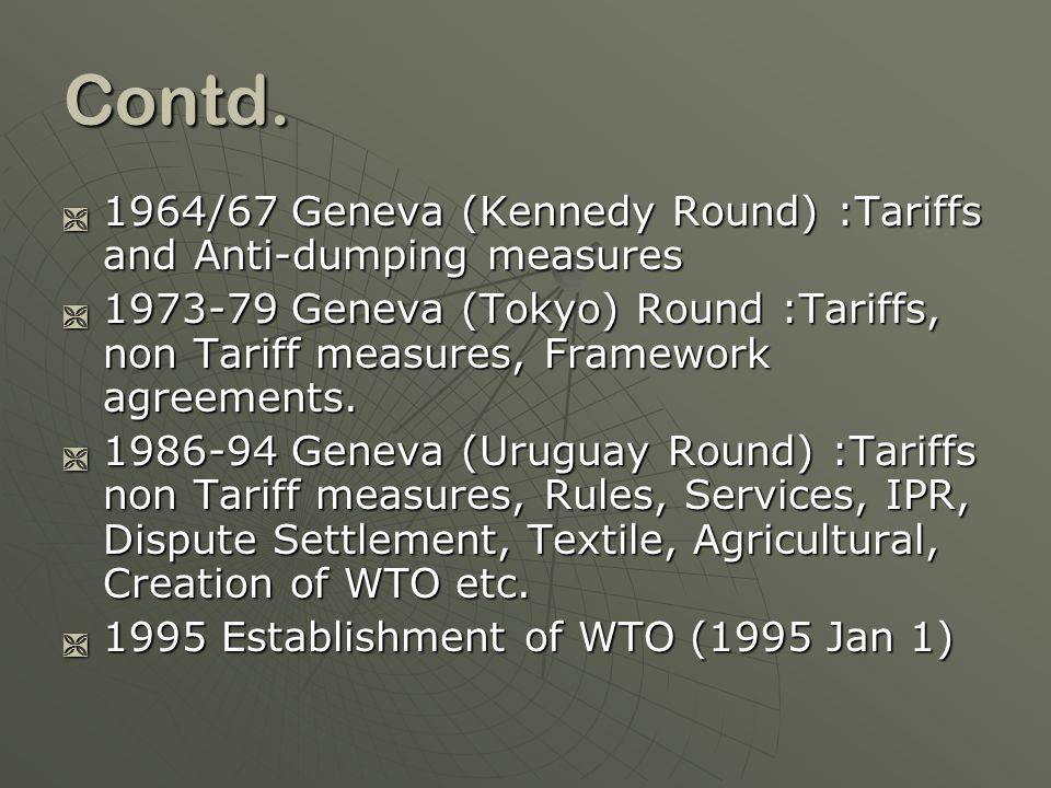 Contd. 1964/67 Geneva (Kennedy Round) :Tariffs and Anti-dumping measures 1964/67 Geneva (Kennedy Round) :Tariffs and Anti-dumping measures 1973-79 Gen