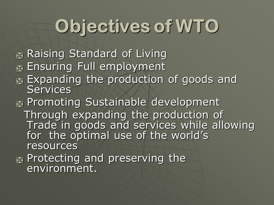 Objectives of WTO Raising Standard of Living Raising Standard of Living Ensuring Full employment Ensuring Full employment Expanding the production of goods and Services Expanding the production of goods and Services Promoting Sustainable development Promoting Sustainable development Through expanding the production of Trade in goods and services while allowing for the optimal use of the worlds resources Through expanding the production of Trade in goods and services while allowing for the optimal use of the worlds resources Protecting and preserving the environment.