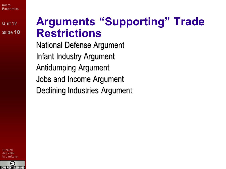 micro Economics Unit 12 Slide 10 Created: Jan 2007 by Jim Luke. Arguments Supporting Trade Restrictions National Defense Argument Infant Industry Argu