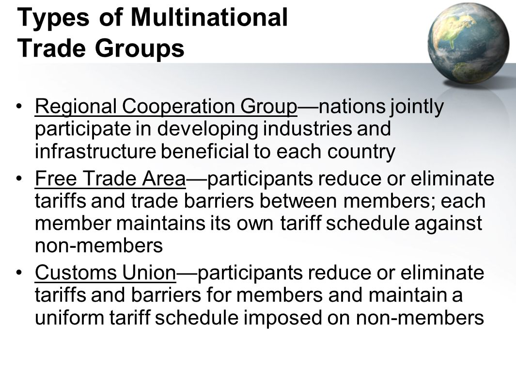 Types of Multinational Trade Groups (continued) Common Marketmembers reduce or eliminate internal tariffs and maintain a uniform external tariff schedule; all restrictions on the free flow of capital and labor are removed between members Political Unioninternal tariffs are eliminated; uniform external tariffs are set; labor, capital, and goods flow freely between members; members agree to central governing agencies with jurisdiction over all members