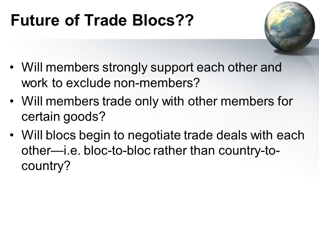 Future of Trade Blocs?? Will members strongly support each other and work to exclude non-members? Will members trade only with other members for certa