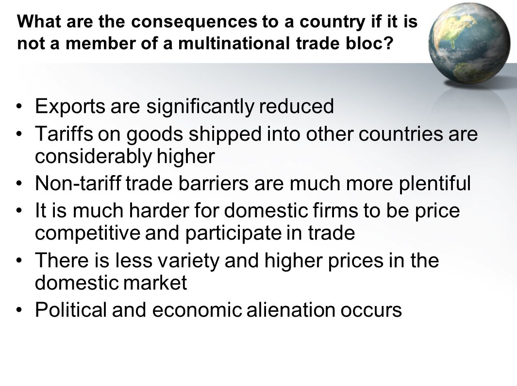 What are the consequences to a country if it is not a member of a multinational trade bloc? Exports are significantly reduced Tariffs on goods shipped