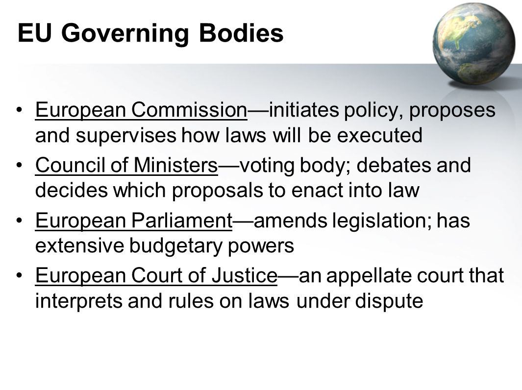 EU Governing Bodies European Commissioninitiates policy, proposes and supervises how laws will be executed Council of Ministersvoting body; debates and decides which proposals to enact into law European Parliamentamends legislation; has extensive budgetary powers European Court of Justicean appellate court that interprets and rules on laws under dispute