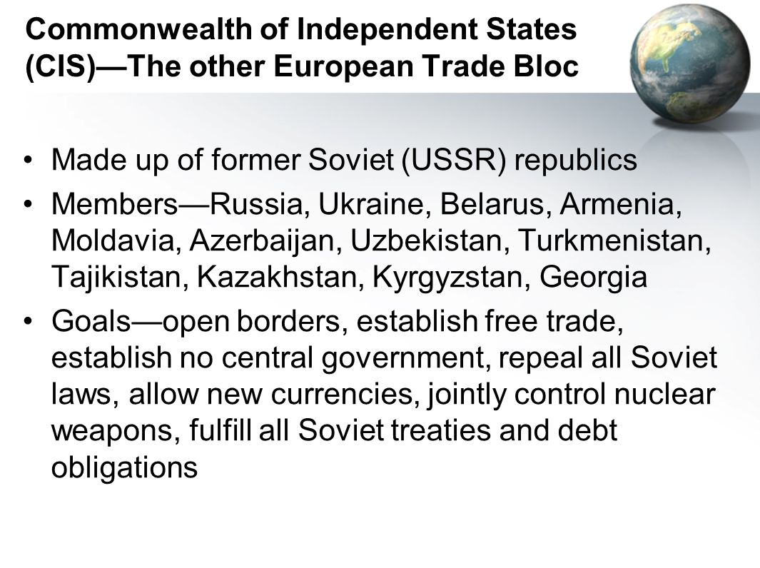 Commonwealth of Independent States (CIS)The other European Trade Bloc Made up of former Soviet (USSR) republics MembersRussia, Ukraine, Belarus, Armenia, Moldavia, Azerbaijan, Uzbekistan, Turkmenistan, Tajikistan, Kazakhstan, Kyrgyzstan, Georgia Goalsopen borders, establish free trade, establish no central government, repeal all Soviet laws, allow new currencies, jointly control nuclear weapons, fulfill all Soviet treaties and debt obligations