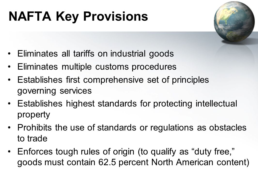 NAFTA Key Provisions Eliminates all tariffs on industrial goods Eliminates multiple customs procedures Establishes first comprehensive set of principles governing services Establishes highest standards for protecting intellectual property Prohibits the use of standards or regulations as obstacles to trade Enforces tough rules of origin (to qualify as duty free, goods must contain 62.5 percent North American content)