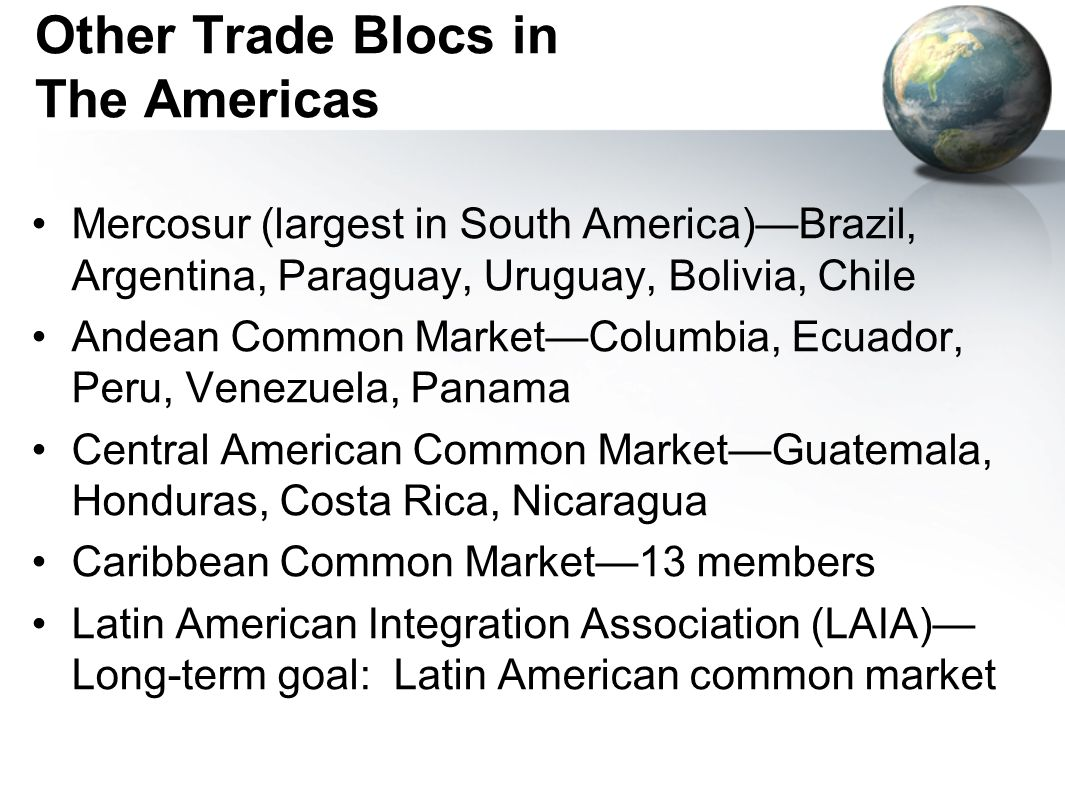 Other Trade Blocs in The Americas Mercosur (largest in South America)Brazil, Argentina, Paraguay, Uruguay, Bolivia, Chile Andean Common MarketColumbia, Ecuador, Peru, Venezuela, Panama Central American Common MarketGuatemala, Honduras, Costa Rica, Nicaragua Caribbean Common Market13 members Latin American Integration Association (LAIA) Long-term goal: Latin American common market