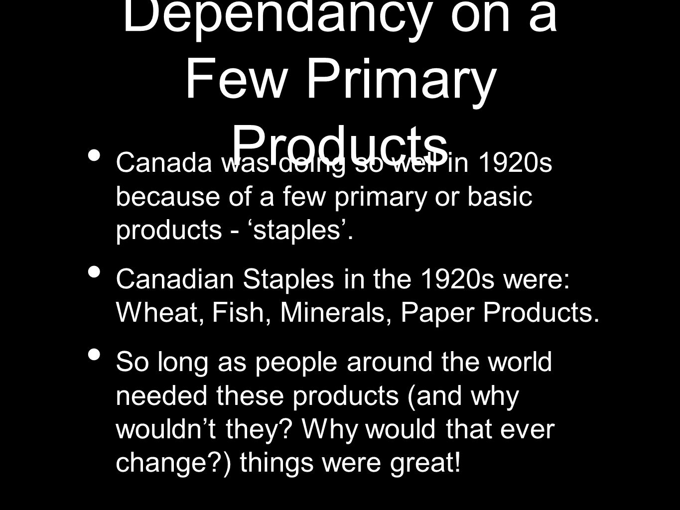 Dependancy on a Few Primary Products Canada was doing so well in 1920s because of a few primary or basic products - staples.