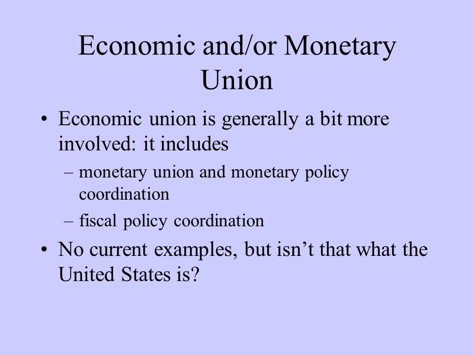 Economic and/or Monetary Union Economic union is generally a bit more involved: it includes –monetary union and monetary policy coordination –fiscal policy coordination No current examples, but isnt that what the United States is?