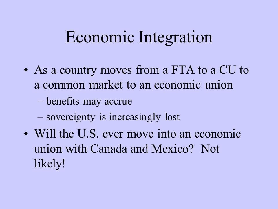 Economic Integration As a country moves from a FTA to a CU to a common market to an economic union –benefits may accrue –sovereignty is increasingly lost Will the U.S.