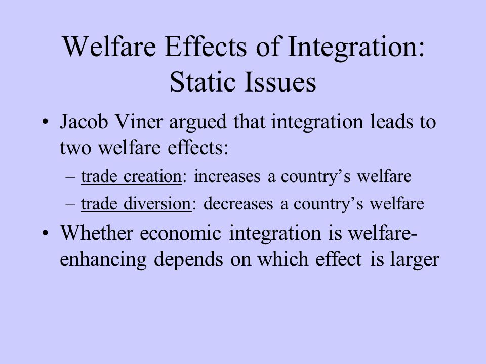 Welfare Effects of Integration: Static Issues Jacob Viner argued that integration leads to two welfare effects: –trade creation: increases a countrys welfare –trade diversion: decreases a countrys welfare Whether economic integration is welfare- enhancing depends on which effect is larger