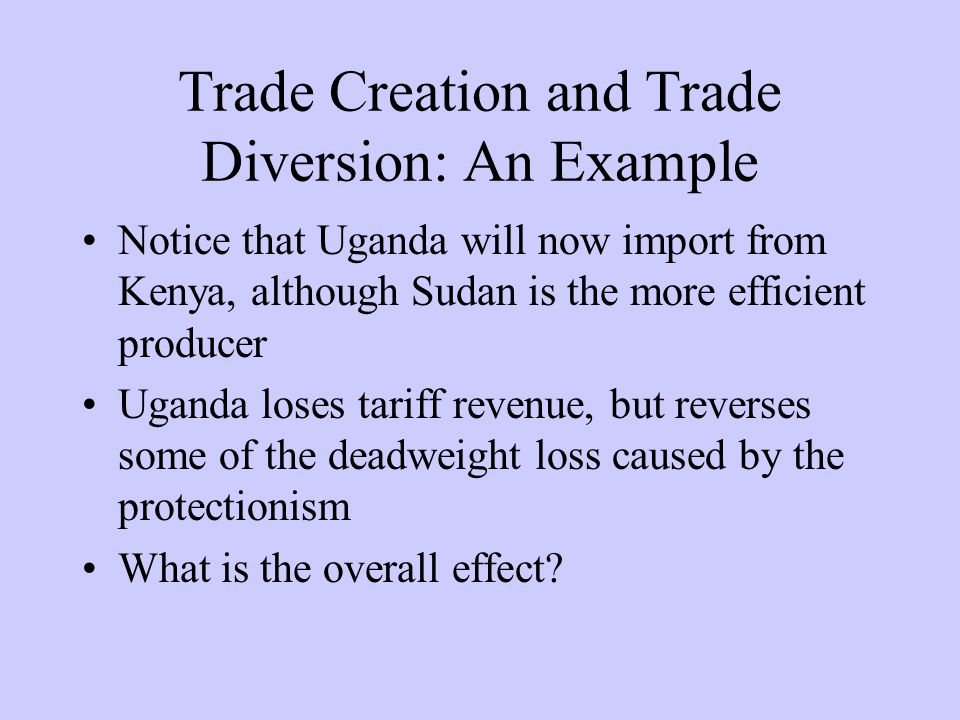 Notice that Uganda will now import from Kenya, although Sudan is the more efficient producer Uganda loses tariff revenue, but reverses some of the deadweight loss caused by the protectionism What is the overall effect