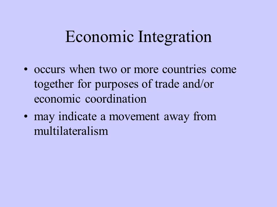 4 Types of Integration Free Trade Areas (FTAs) Customs Unions (CUs) Common Markets Economic and/or Monetary Union