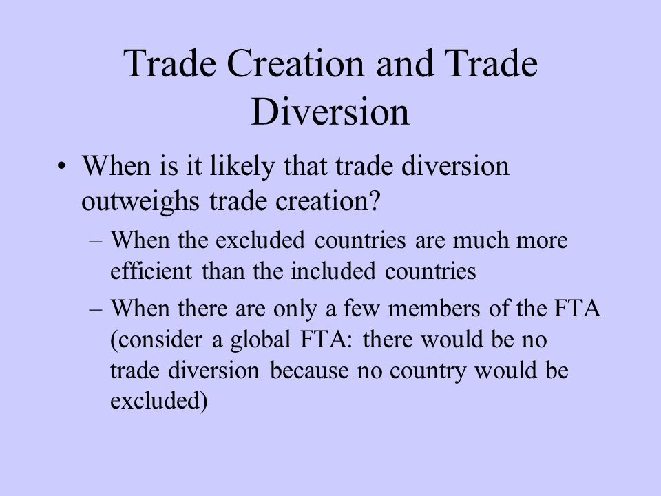 Trade Creation and Trade Diversion When is it likely that trade diversion outweighs trade creation.
