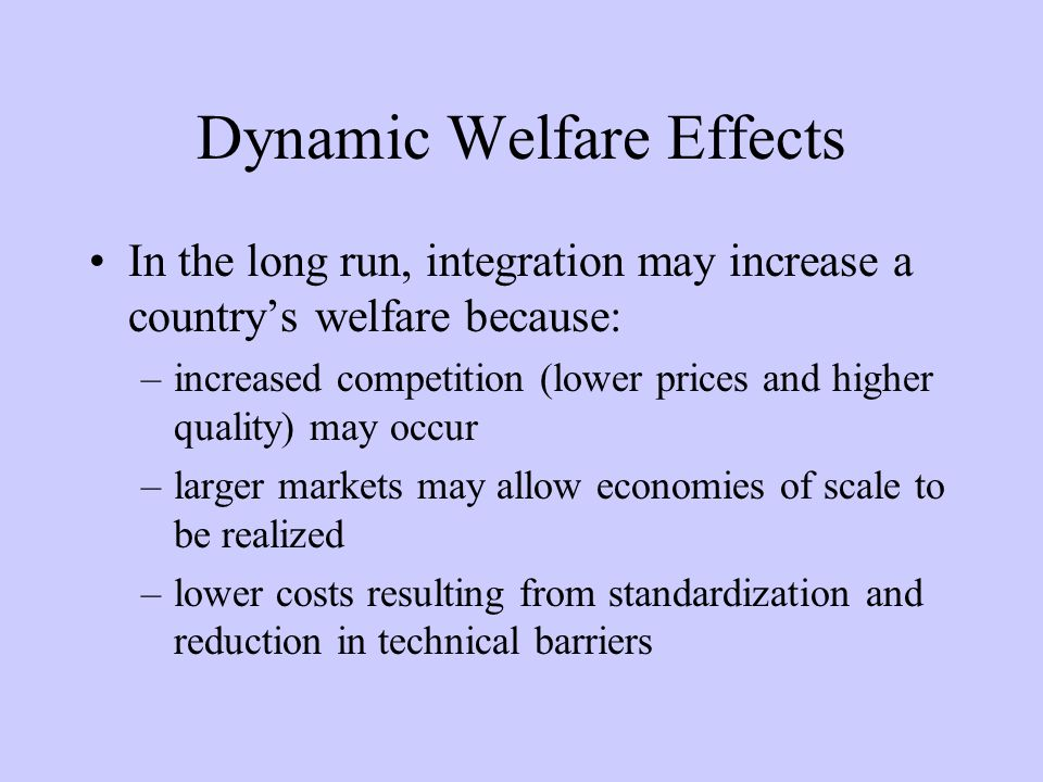 Dynamic Welfare Effects In the long run, integration may increase a countrys welfare because: –increased competition (lower prices and higher quality) may occur –larger markets may allow economies of scale to be realized –lower costs resulting from standardization and reduction in technical barriers
