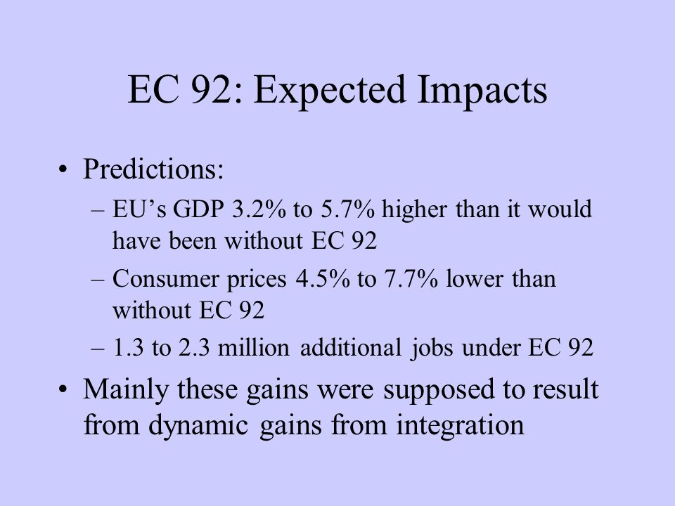 EC 92: Expected Impacts Predictions: –EUs GDP 3.2% to 5.7% higher than it would have been without EC 92 –Consumer prices 4.5% to 7.7% lower than without EC 92 –1.3 to 2.3 million additional jobs under EC 92 Mainly these gains were supposed to result from dynamic gains from integration