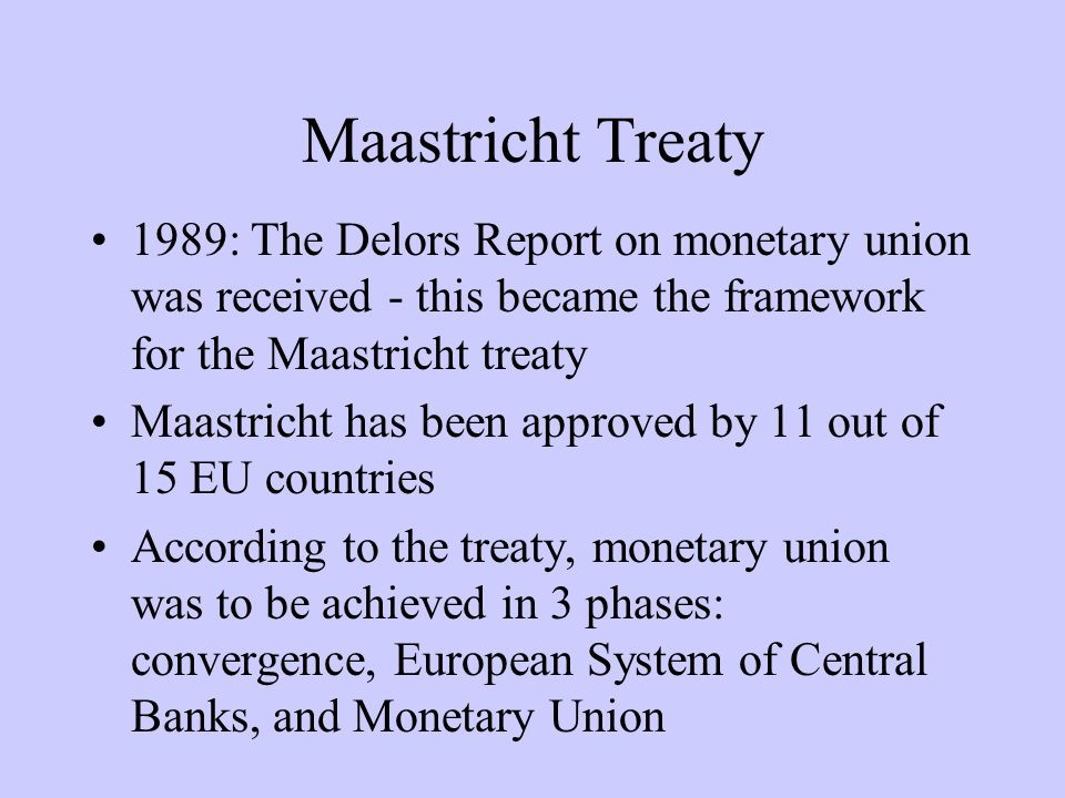 Maastricht Treaty 1989: The Delors Report on monetary union was received - this became the framework for the Maastricht treaty Maastricht has been approved by 11 out of 15 EU countries According to the treaty, monetary union was to be achieved in 3 phases: convergence, European System of Central Banks, and Monetary Union