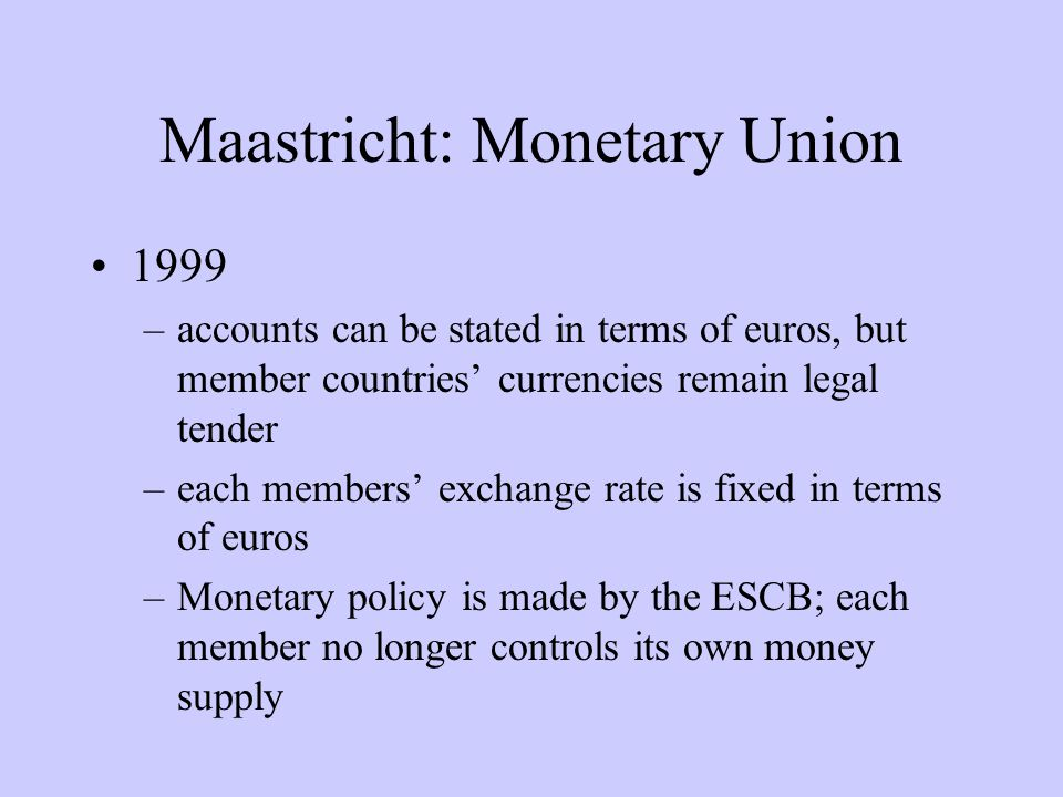 Maastricht: Monetary Union 1999 –accounts can be stated in terms of euros, but member countries currencies remain legal tender –each members exchange rate is fixed in terms of euros –Monetary policy is made by the ESCB; each member no longer controls its own money supply