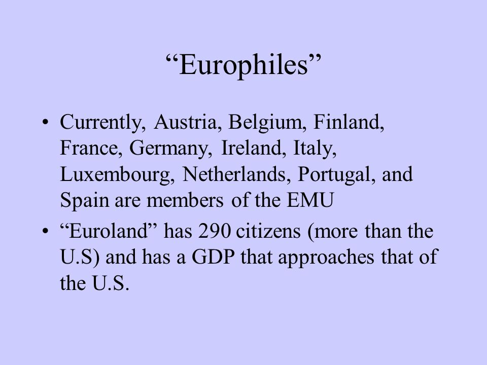 Europhiles Currently, Austria, Belgium, Finland, France, Germany, Ireland, Italy, Luxembourg, Netherlands, Portugal, and Spain are members of the EMU Euroland has 290 citizens (more than the U.S) and has a GDP that approaches that of the U.S.