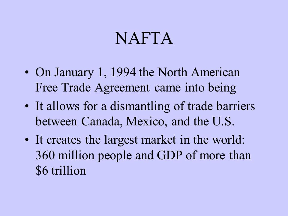 NAFTA On January 1, 1994 the North American Free Trade Agreement came into being It allows for a dismantling of trade barriers between Canada, Mexico, and the U.S.