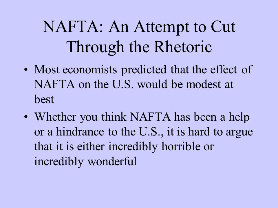 NAFTA: An Attempt to Cut Through the Rhetoric Most economists predicted that the effect of NAFTA on the U.S.