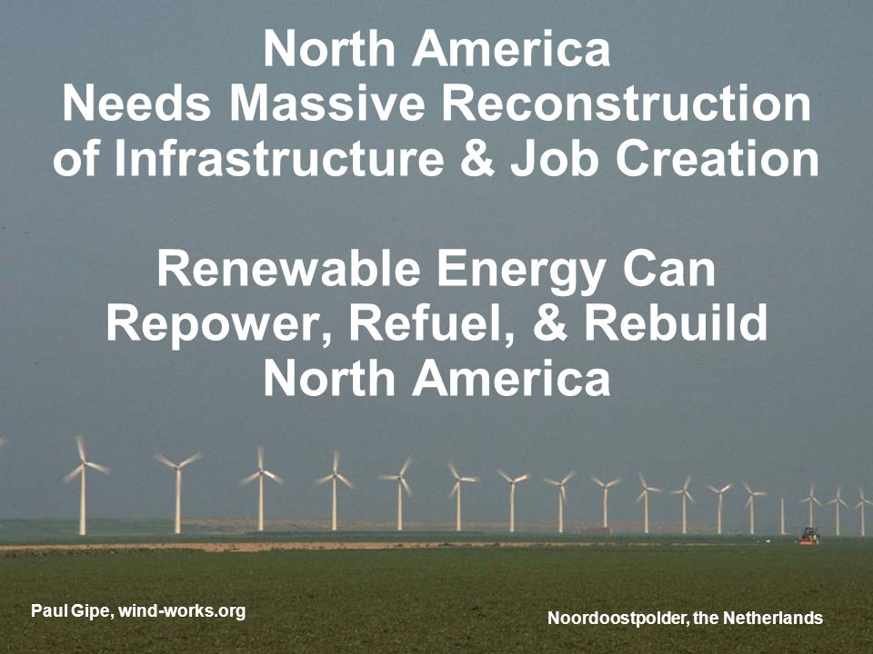 North America Needs Massive Reconstruction of Infrastructure & Job Creation Renewable Energy Can Repower, Refuel, & Rebuild North America Paul Gipe, wind-works.org Noordoostpolder, the Netherlands
