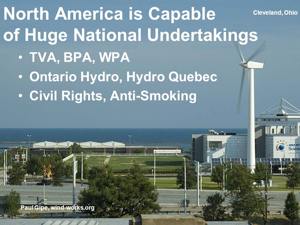 Cleveland, Ohio North America is Capable of Huge National Undertakings TVA, BPA, WPA Ontario Hydro, Hydro Quebec Civil Rights, Anti-Smoking Paul Gipe, wind-works.org