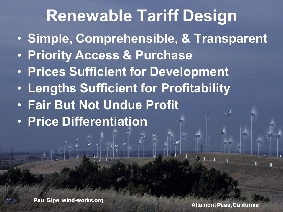 Renewable Tariff Design Simple, Comprehensible, & Transparent Priority Access & Purchase Prices Sufficient for Development Lengths Sufficient for Profitability Fair But Not Undue Profit Price Differentiation Altamont Pass, California Paul Gipe, wind-works.org