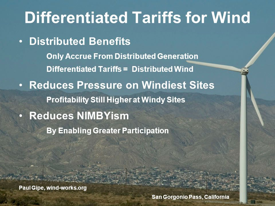 San Gorgonio Pass, California Differentiated Tariffs for Wind Distributed Benefits Only Accrue From Distributed Generation Differentiated Tariffs = Distributed Wind Reduces Pressure on Windiest Sites Profitability Still Higher at Windy Sites Reduces NIMBYism By Enabling Greater Participation Paul Gipe, wind-works.org
