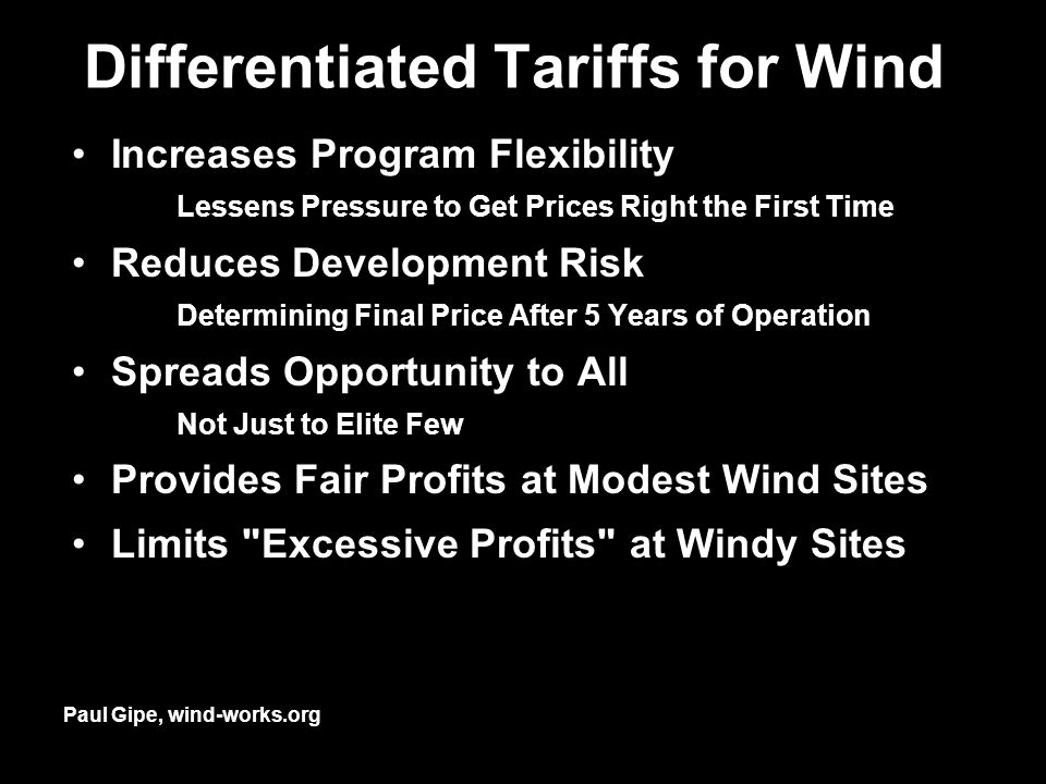 Differentiated Tariffs for Wind Increases Program Flexibility Lessens Pressure to Get Prices Right the First Time Reduces Development Risk Determining Final Price After 5 Years of Operation Spreads Opportunity to All Not Just to Elite Few Provides Fair Profits at Modest Wind Sites Limits Excessive Profits at Windy Sites Paul Gipe, wind-works.org