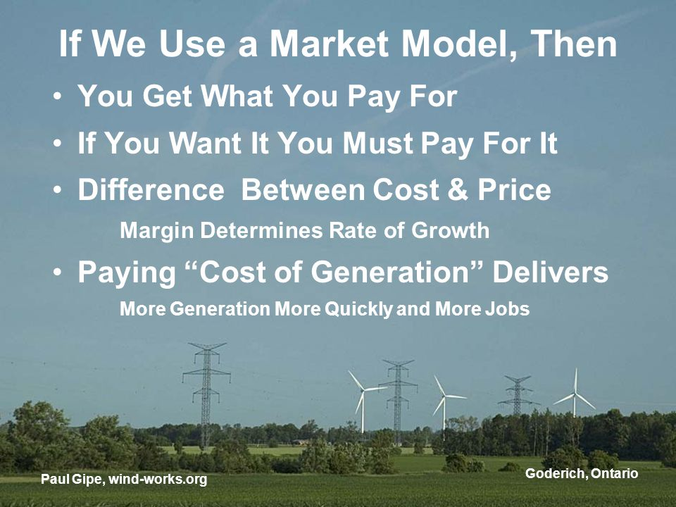 If We Use a Market Model, Then You Get What You Pay For If You Want It You Must Pay For It Difference Between Cost & Price Margin Determines Rate of Growth Paying Cost of Generation Delivers More Generation More Quickly and More Jobs Paul Gipe, wind-works.org Goderich, Ontario
