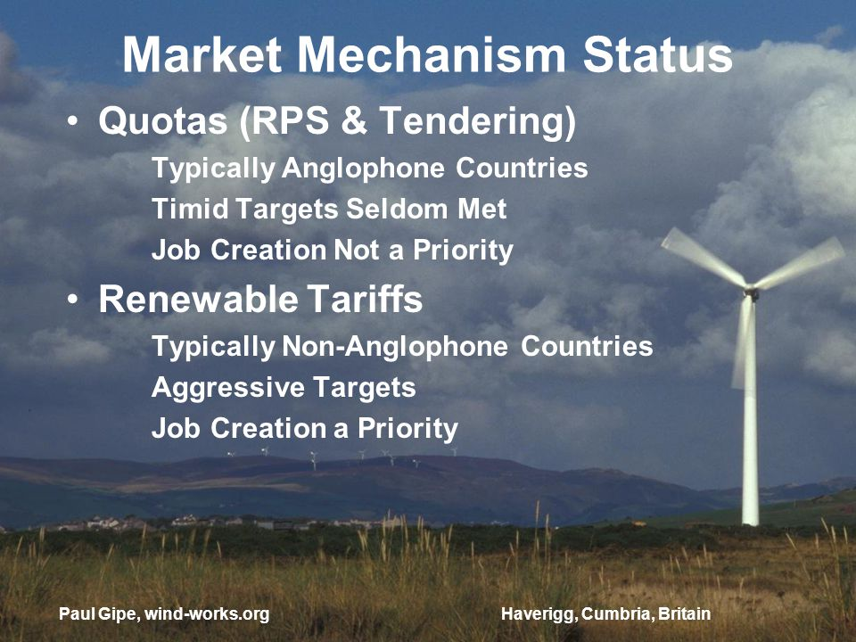 Market Mechanism Status Quotas (RPS & Tendering) Typically Anglophone Countries Timid Targets Seldom Met Job Creation Not a Priority Renewable Tariffs Typically Non-Anglophone Countries Aggressive Targets Job Creation a Priority Haverigg, Cumbria, BritainPaul Gipe, wind-works.org